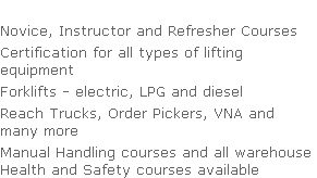 Novice, Instructor and Refresher Courses Certification for all types of lifting  equipment Forklifts - electric, LPG and diesel Reach Trucks, Order Pickers, VNA and  many more Manual Handling courses and all warehouse  Health and Safety courses available